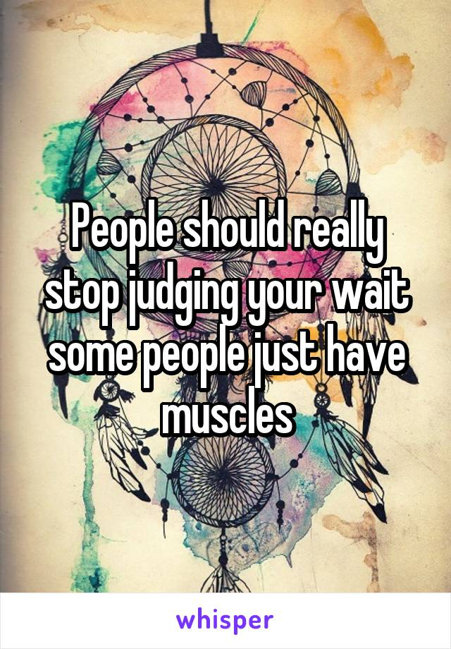 People should really stop judging your wait some people just have muscles