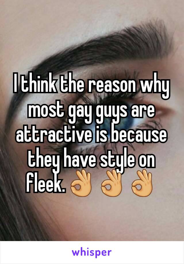 I think the reason why most gay guys are attractive is because they have style on fleek.👌👌👌