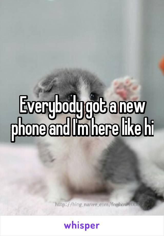 Everybody got a new phone and I'm here like hi