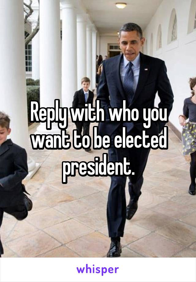 Reply with who you want to be elected president.