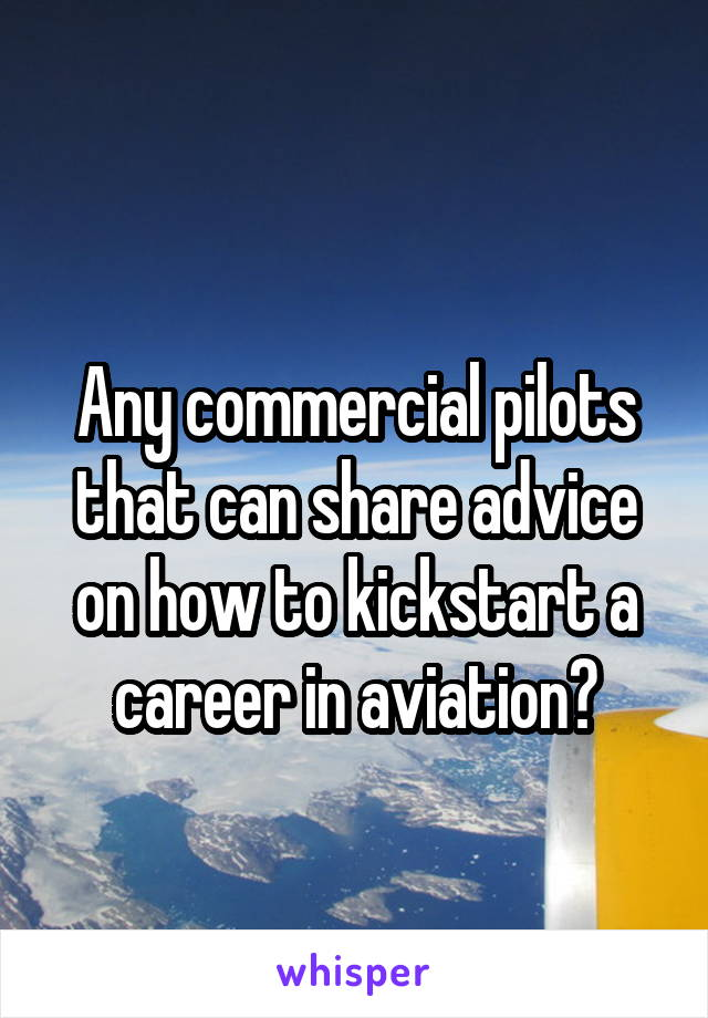 Any commercial pilots that can share advice on how to kickstart a career in aviation?