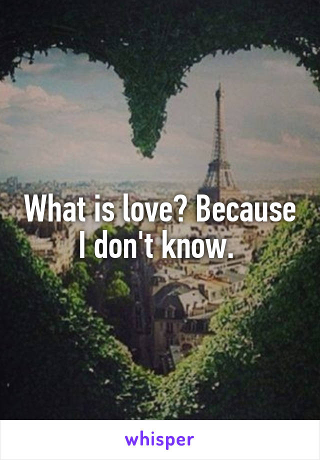 What is love? Because I don't know.