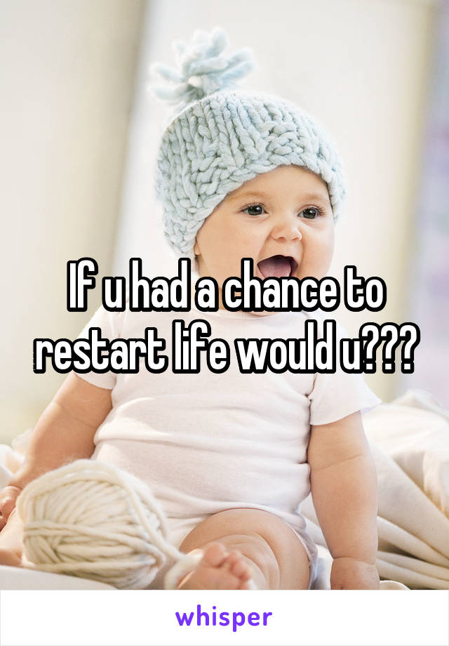 If u had a chance to restart life would u???