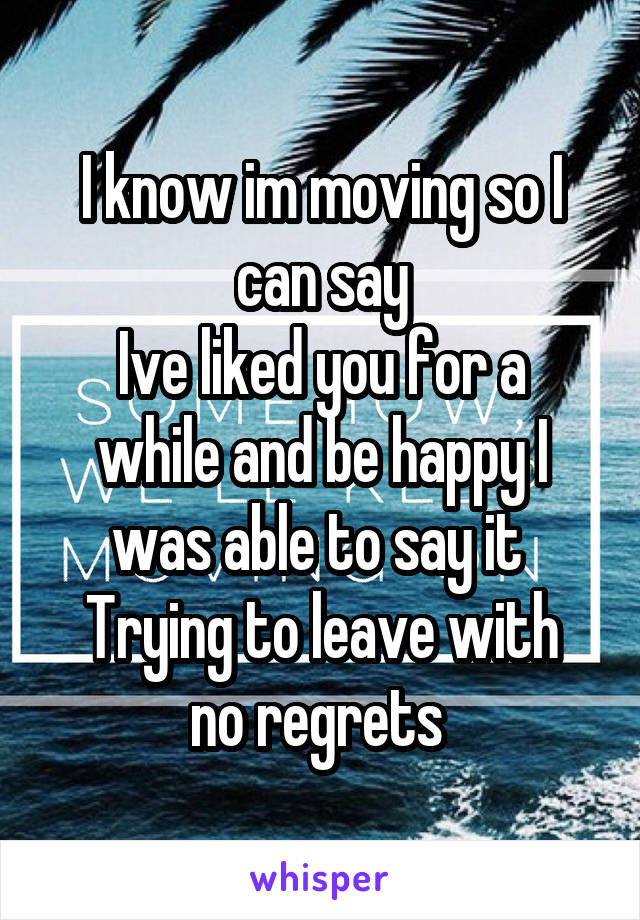 I know im moving so I can say Ive liked you for a while and be happy I was able to say it  Trying to leave with no regrets