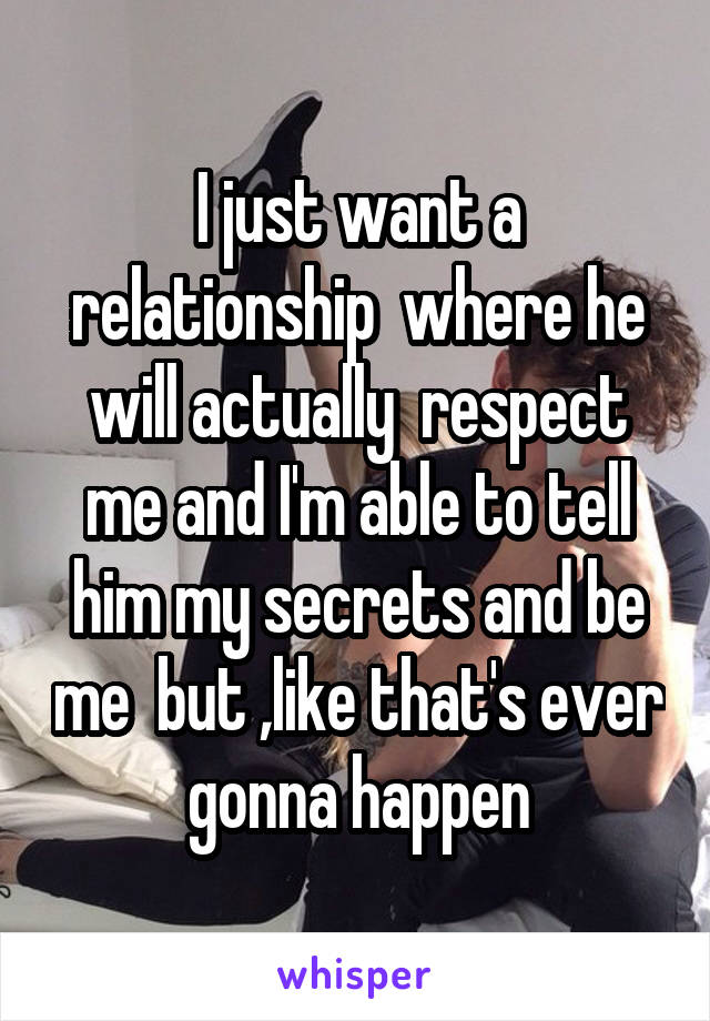 I just want a relationship  where he will actually  respect me and I'm able to tell him my secrets and be me  but ,like that's ever gonna happen
