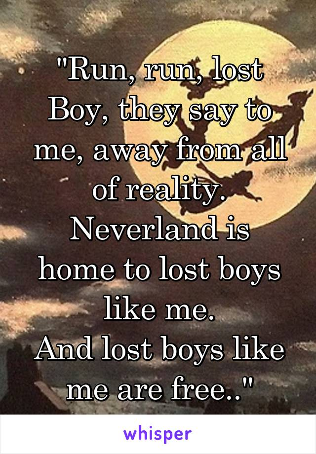 """Run, run, lost Boy, they say to me, away from all of reality. Neverland is home to lost boys like me. And lost boys like me are free.."""