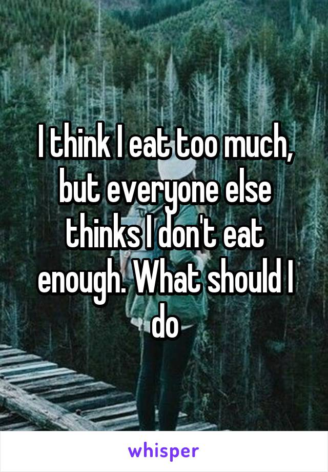 I think I eat too much, but everyone else thinks I don't eat enough. What should I do