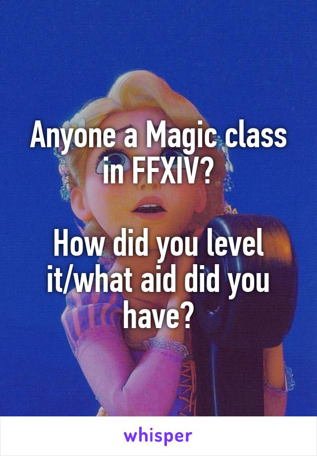 Anyone a Magic class in FFXIV?  How did you level it/what aid did you have?