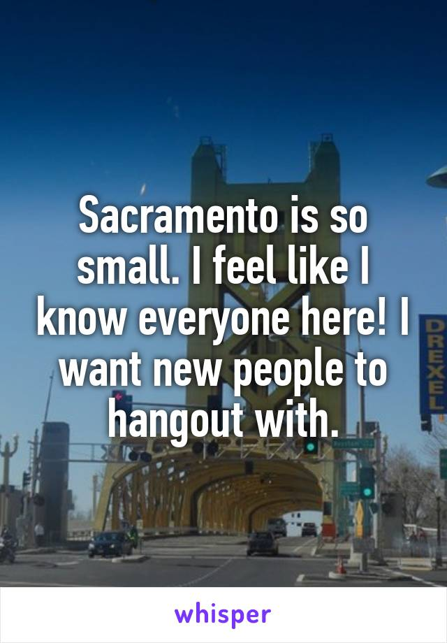 Sacramento is so small. I feel like I know everyone here! I want new people to hangout with.