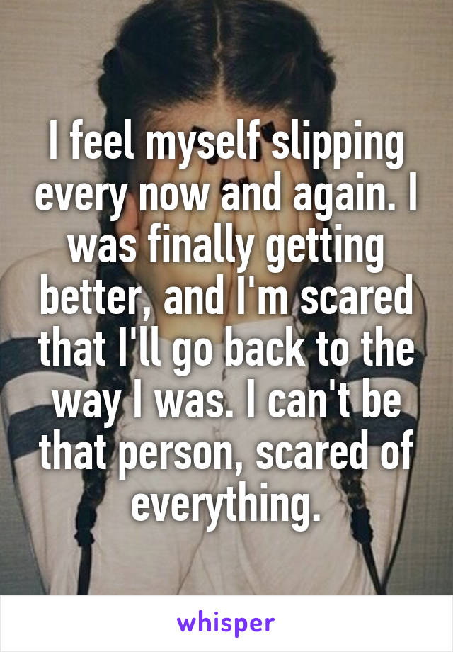 I feel myself slipping every now and again. I was finally getting better, and I'm scared that I'll go back to the way I was. I can't be that person, scared of everything.