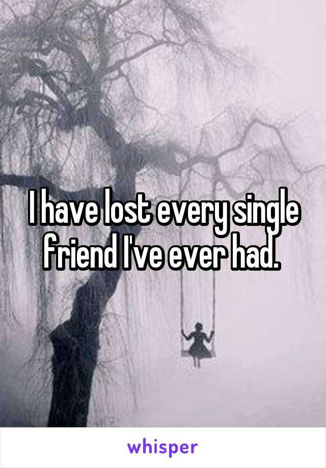 I have lost every single friend I've ever had.