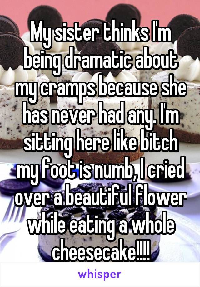 My sister thinks I'm being dramatic about my cramps because she has never had any. I'm sitting here like bitch my foot is numb, I cried over a beautiful flower while eating a whole cheesecake!!!!