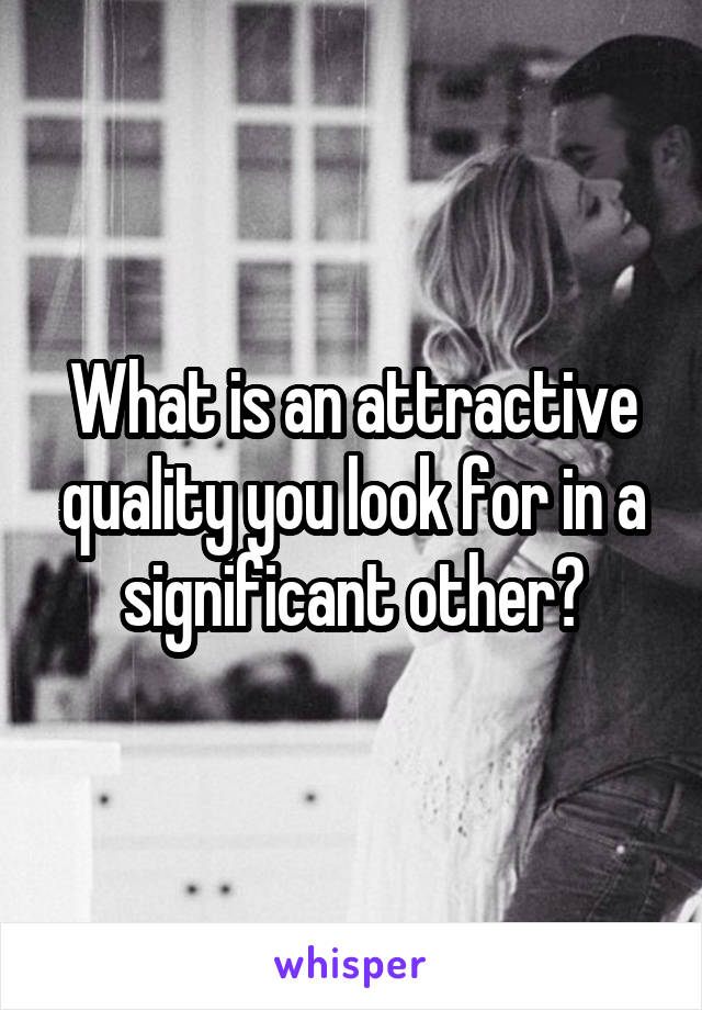 What is an attractive quality you look for in a significant other?