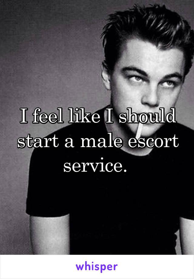 I feel like I should start a male escort service.