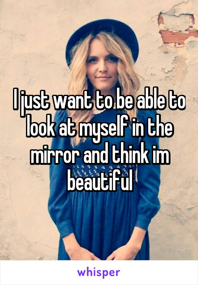 I just want to be able to look at myself in the mirror and think im beautiful