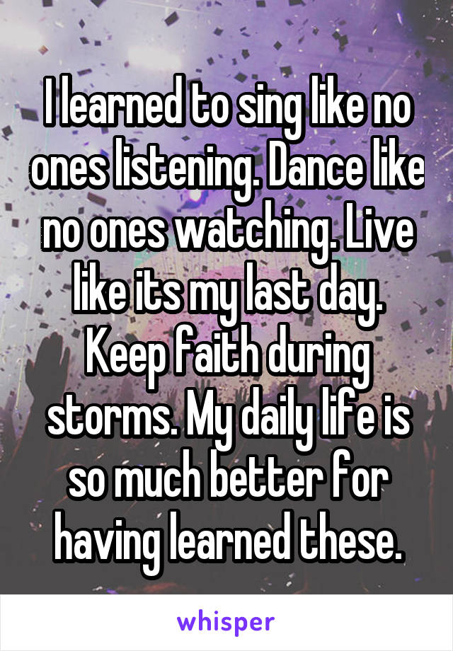 I learned to sing like no ones listening. Dance like no ones watching. Live like its my last day. Keep faith during storms. My daily life is so much better for having learned these.