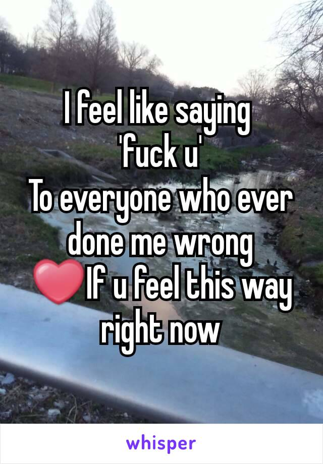 I feel like saying  'fuck u' To everyone who ever done me wrong ❤If u feel this way right now