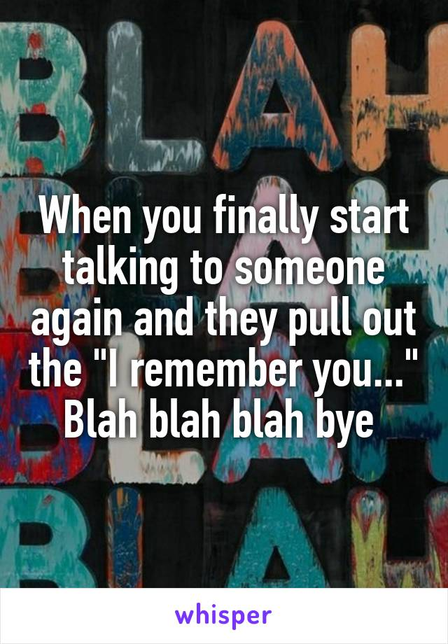 """When you finally start talking to someone again and they pull out the """"I remember you..."""" Blah blah blah bye"""