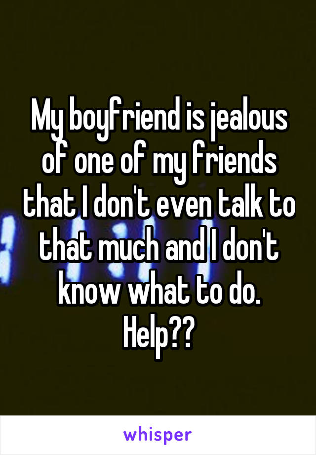 My boyfriend is jealous of one of my friends that I don't even talk to that much and I don't know what to do. Help??