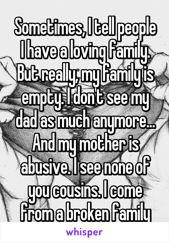 Sometimes, I tell people I have a loving family. But really, my family is empty. I don't see my dad as much anymore... And my mother is abusive. I see none of you cousins. I come from a broken family