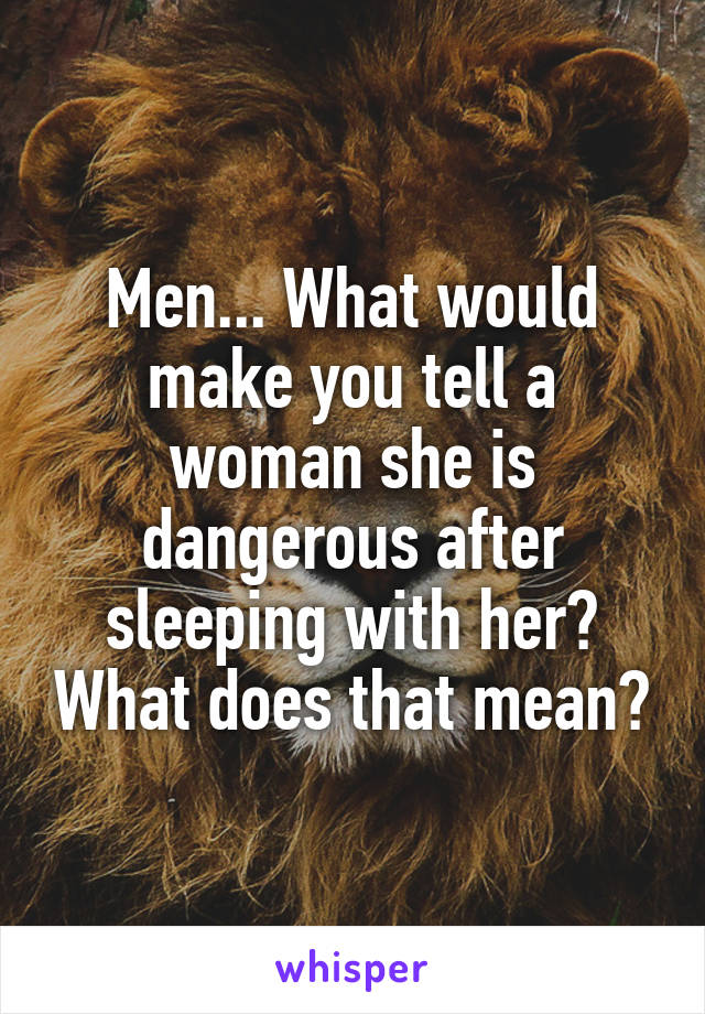Men... What would make you tell a woman she is dangerous after sleeping with her? What does that mean?