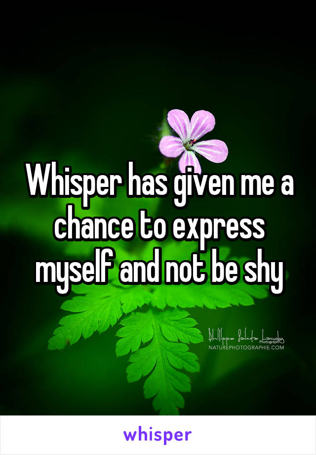 Whisper has given me a chance to express myself and not be shy