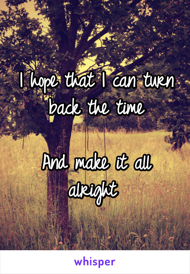 I hope that I can turn back the time  And make it all alright