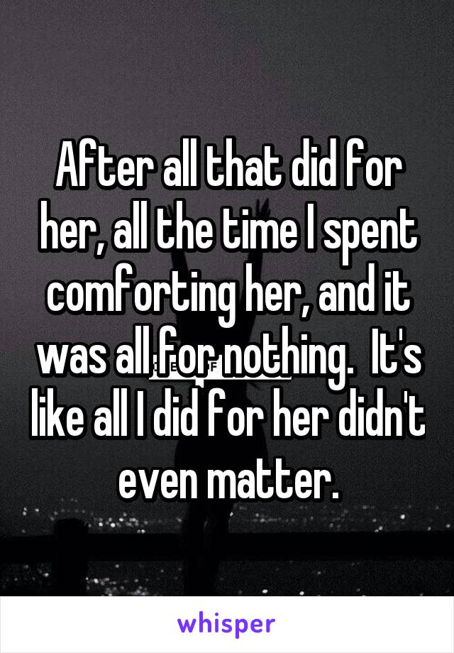 After all that did for her, all the time I spent comforting her, and it was all for nothing.  It's like all I did for her didn't even matter.