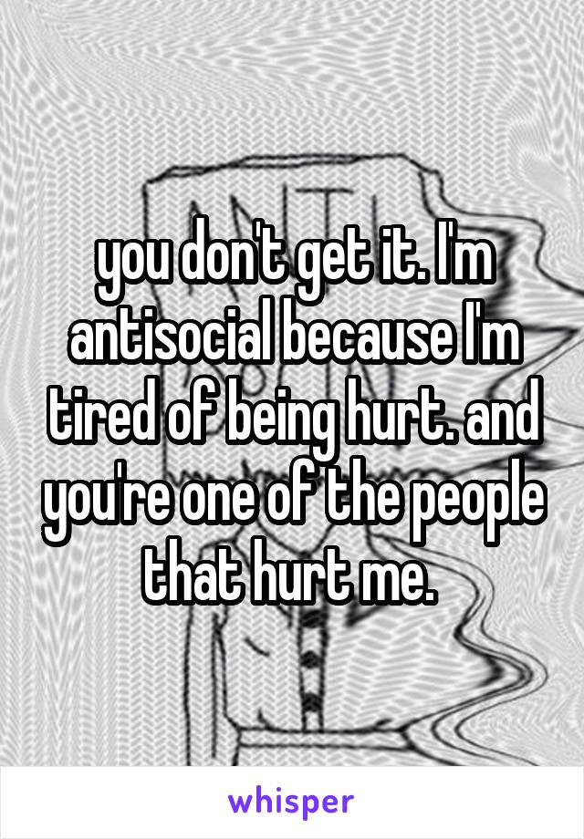 you don't get it. I'm antisocial because I'm tired of being hurt. and you're one of the people that hurt me.