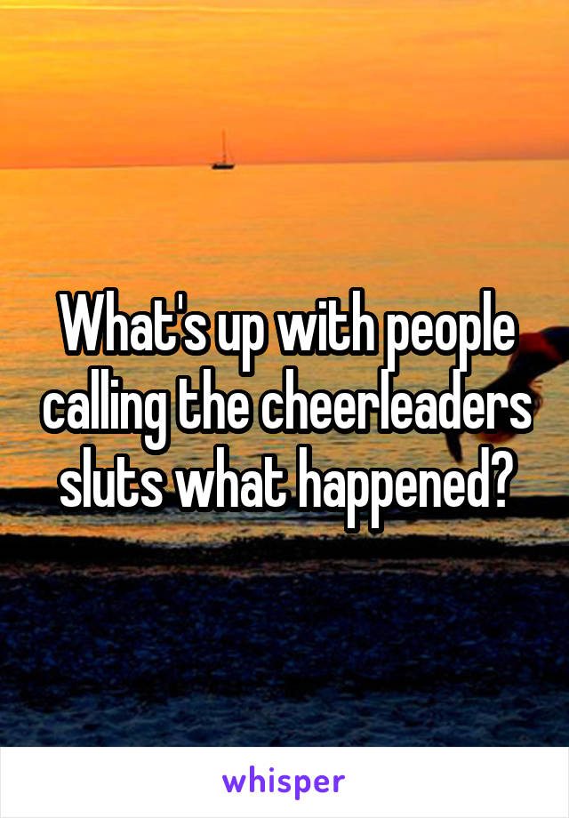 What's up with people calling the cheerleaders sluts what happened?