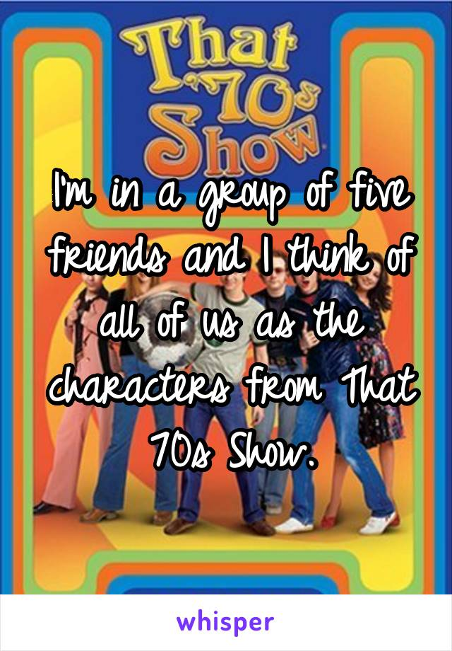 I'm in a group of five friends and I think of all of us as the characters from That 70s Show.