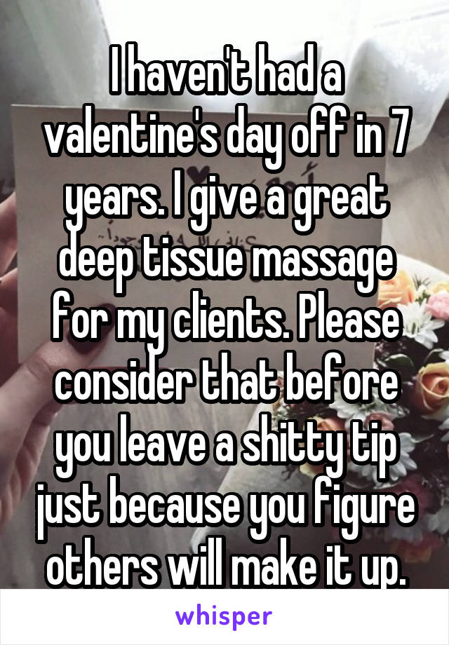 I haven't had a valentine's day off in 7 years. I give a great deep tissue massage for my clients. Please consider that before you leave a shitty tip just because you figure others will make it up.