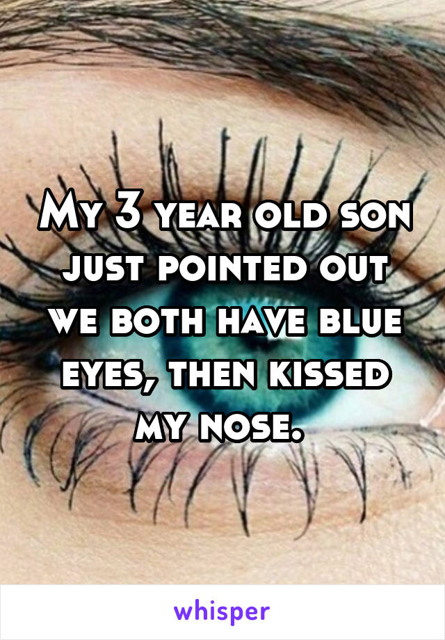 My 3 year old son just pointed out we both have blue eyes, then kissed my nose.
