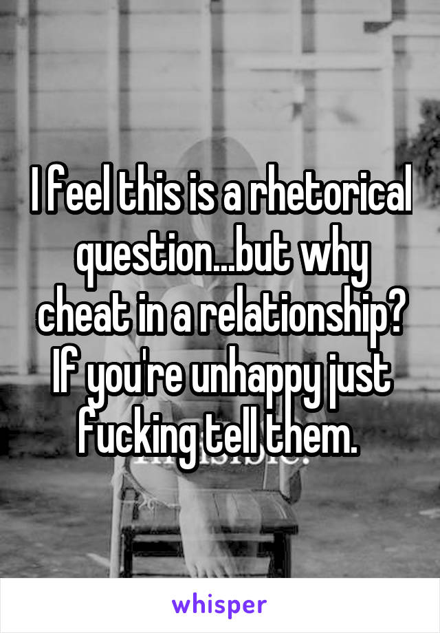 I feel this is a rhetorical question...but why cheat in a relationship? If you're unhappy just fucking tell them.