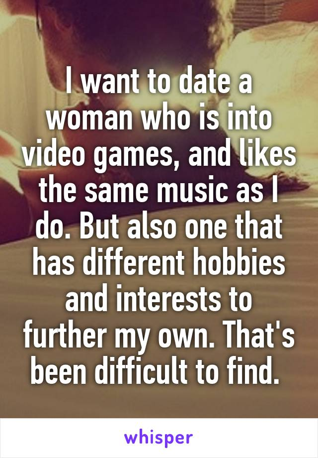 I want to date a woman who is into video games, and likes the same music as I do. But also one that has different hobbies and interests to further my own. That's been difficult to find.