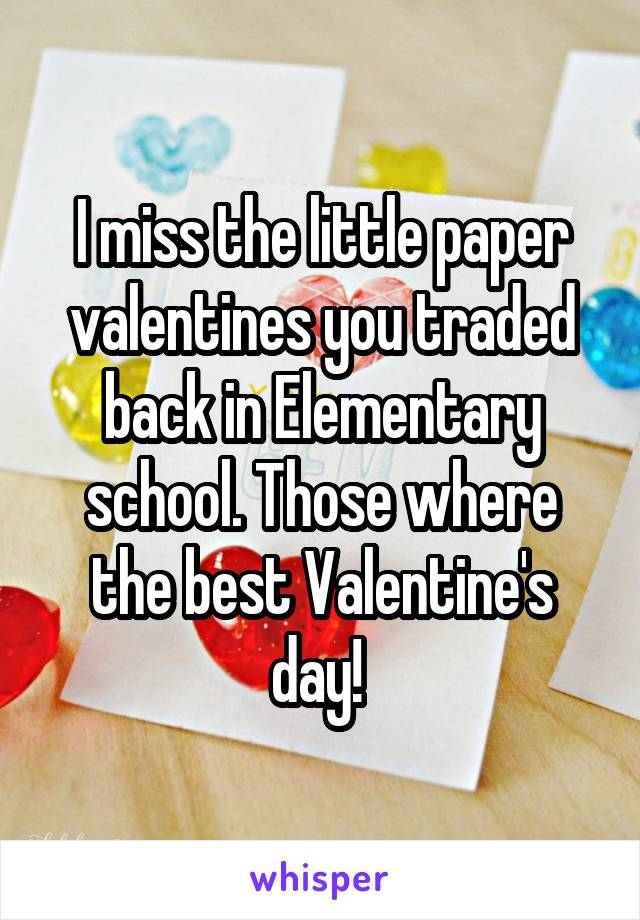 I miss the little paper valentines you traded back in Elementary school. Those where the best Valentine's day!