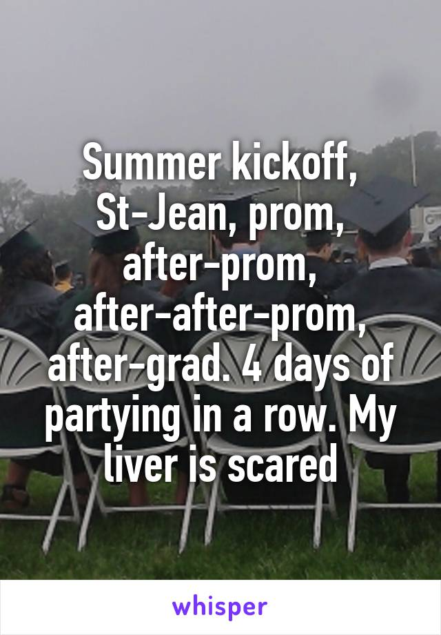 Summer kickoff, St-Jean, prom, after-prom, after-after-prom, after-grad. 4 days of partying in a row. My liver is scared