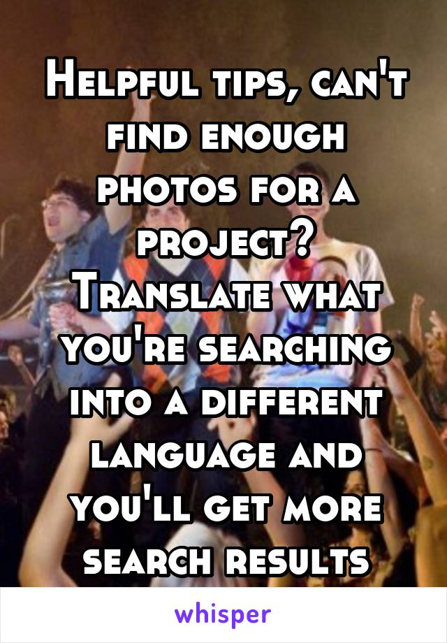 Helpful tips, can't find enough photos for a project? Translate what you're searching into a different language and you'll get more search results
