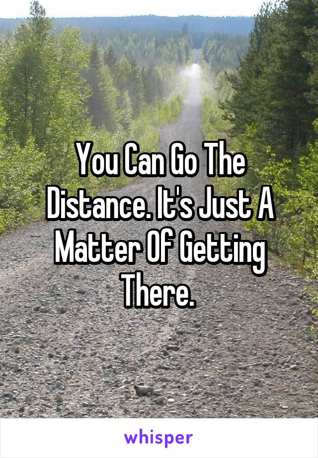 You Can Go The Distance. It's Just A Matter Of Getting There.