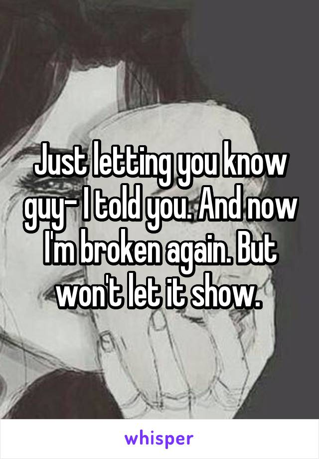 Just letting you know guy- I told you. And now I'm broken again. But won't let it show.