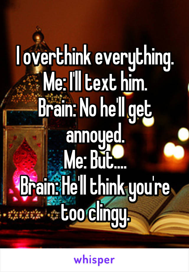 I overthink everything. Me: I'll text him. Brain: No he'll get annoyed. Me: But.... Brain: He'll think you're too clingy.
