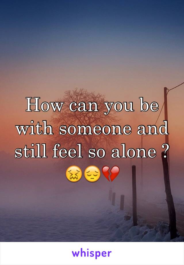 How can you be with someone and still feel so alone ? 😖😔💔
