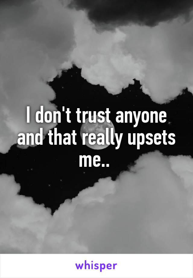 I don't trust anyone and that really upsets me..