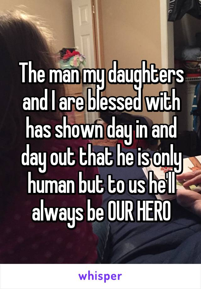 The man my daughters and I are blessed with has shown day in and day out that he is only human but to us he'll always be OUR HERO