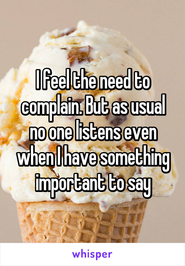 I feel the need to complain. But as usual no one listens even when I have something important to say
