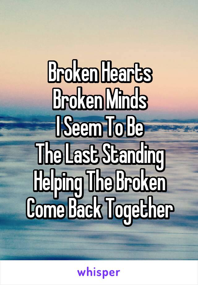 Broken Hearts Broken Minds I Seem To Be The Last Standing Helping The Broken Come Back Together