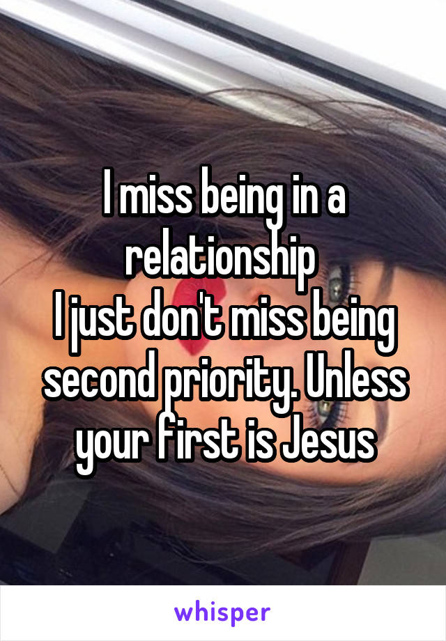 I miss being in a relationship  I just don't miss being second priority. Unless your first is Jesus