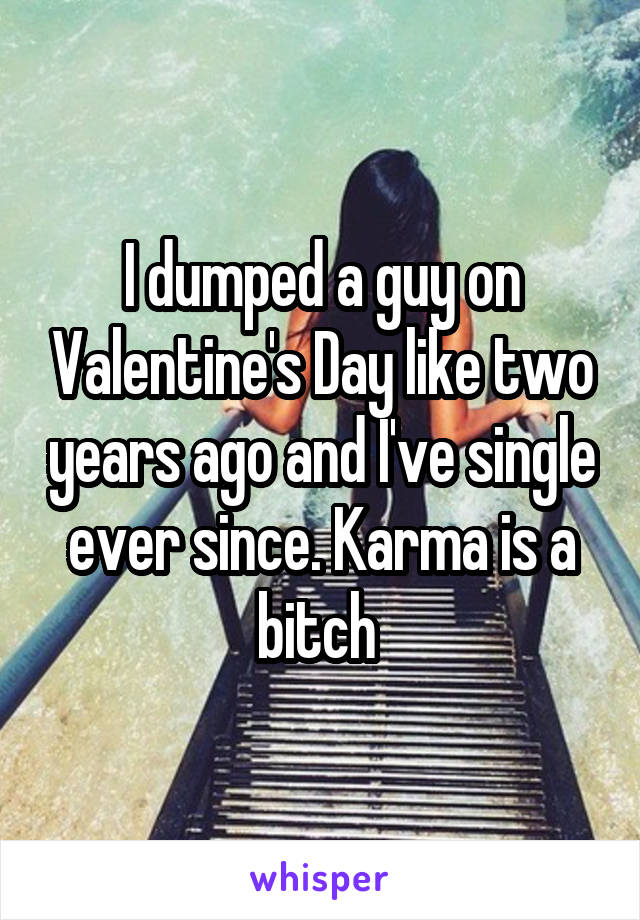 I dumped a guy on Valentine's Day like two years ago and I've single ever since. Karma is a bitch