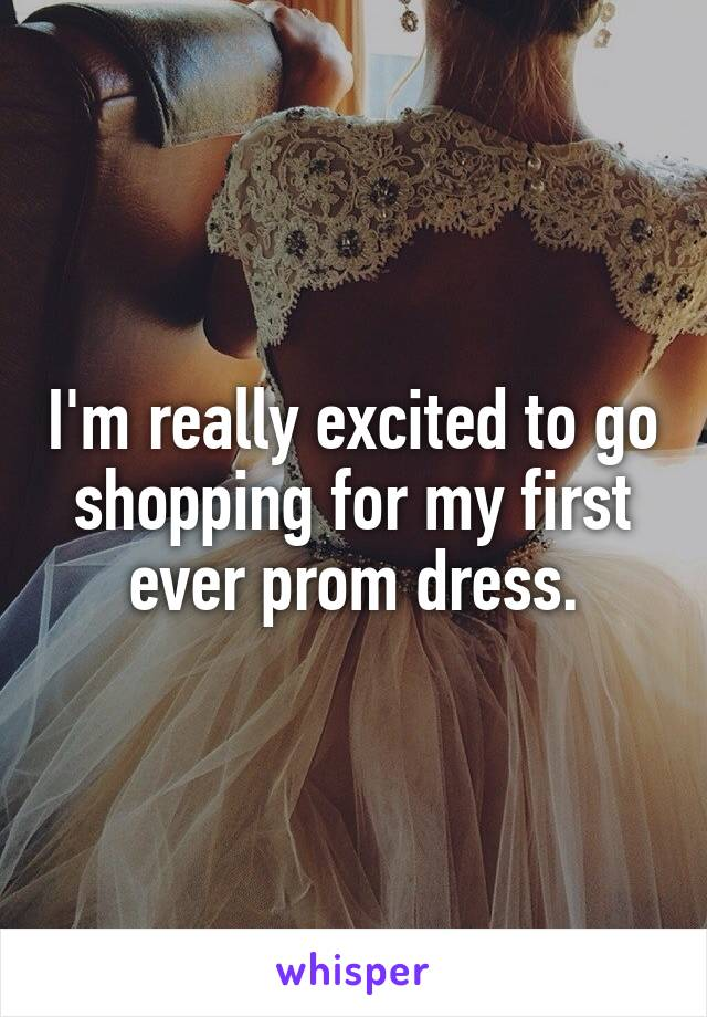 I'm really excited to go shopping for my first ever prom dress.