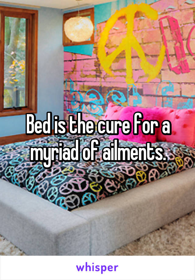 Bed is the cure for a myriad of ailments.